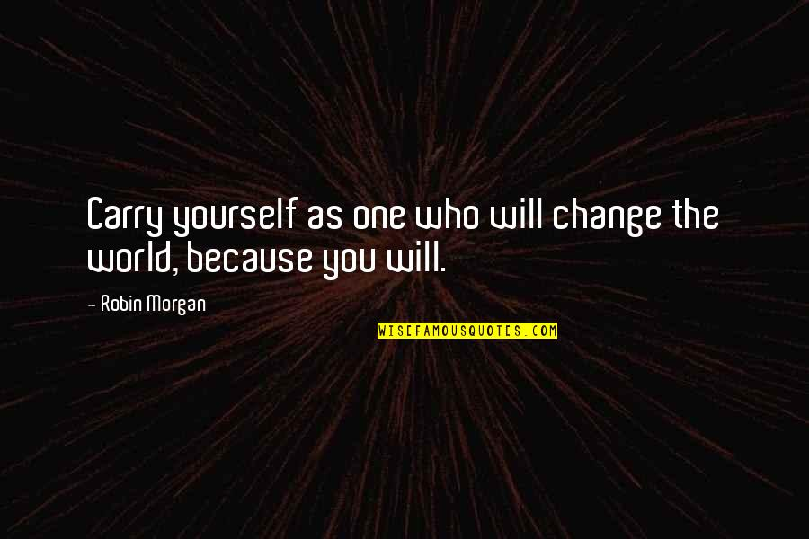 My World Is Changing Quotes By Robin Morgan: Carry yourself as one who will change the