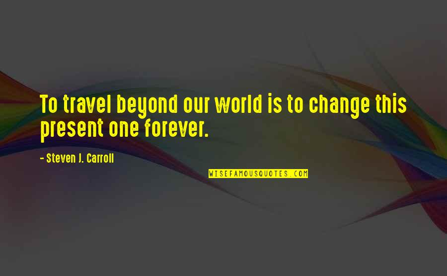 My World Is Changing Quotes By Steven J. Carroll: To travel beyond our world is to change