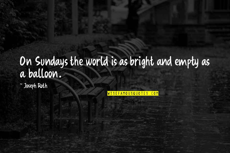 My World Is Empty Without You Quotes By Joseph Roth: On Sundays the world is as bright and