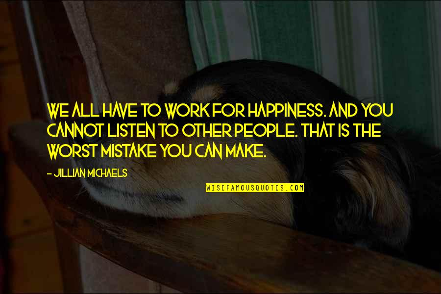 My Worst Mistake Quotes By Jillian Michaels: We all have to work for happiness. And