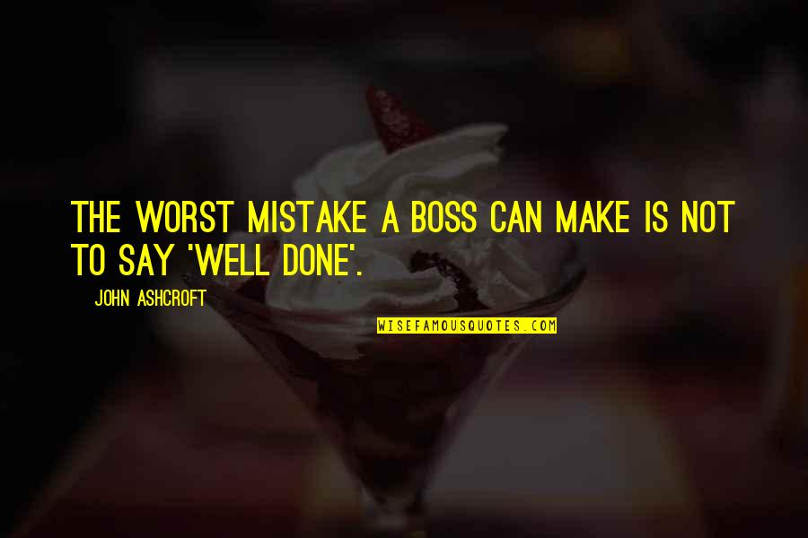 My Worst Mistake Quotes By John Ashcroft: The worst mistake a boss can make is