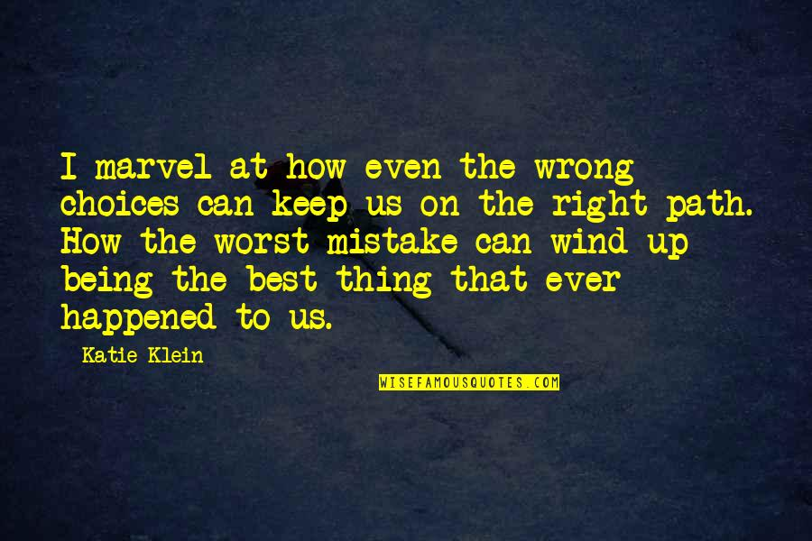 My Worst Mistake Quotes By Katie Klein: I marvel at how even the wrong choices