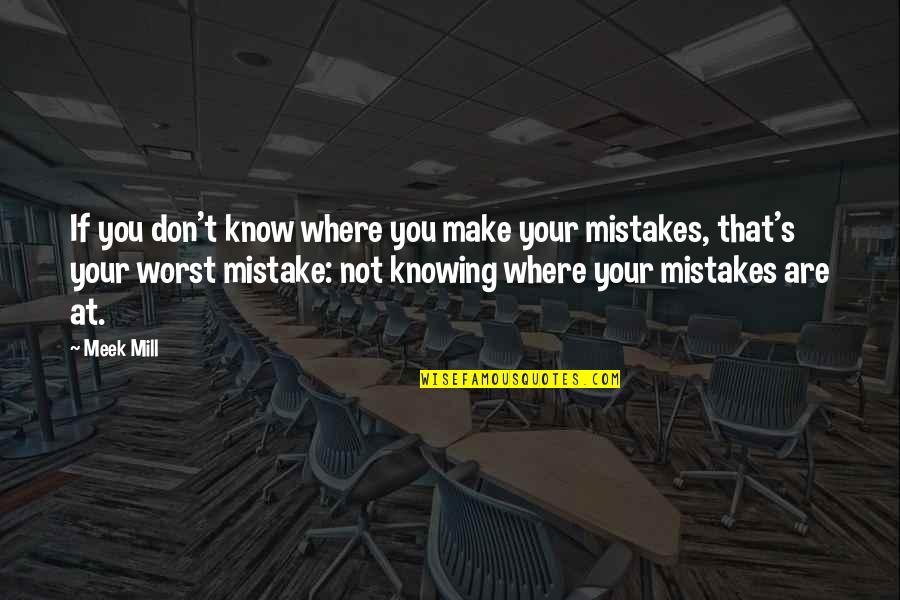 My Worst Mistake Quotes By Meek Mill: If you don't know where you make your