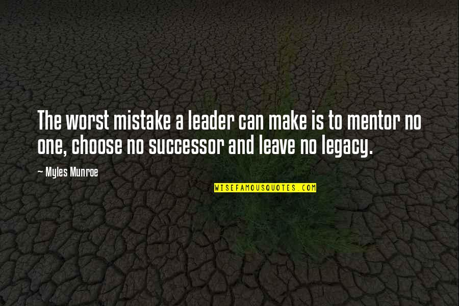 My Worst Mistake Quotes By Myles Munroe: The worst mistake a leader can make is