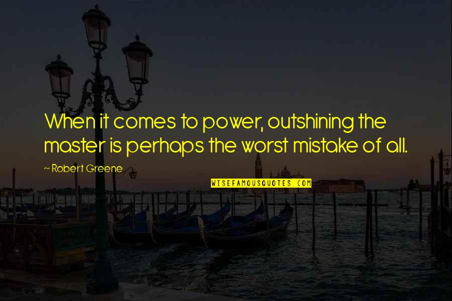 My Worst Mistake Quotes By Robert Greene: When it comes to power, outshining the master