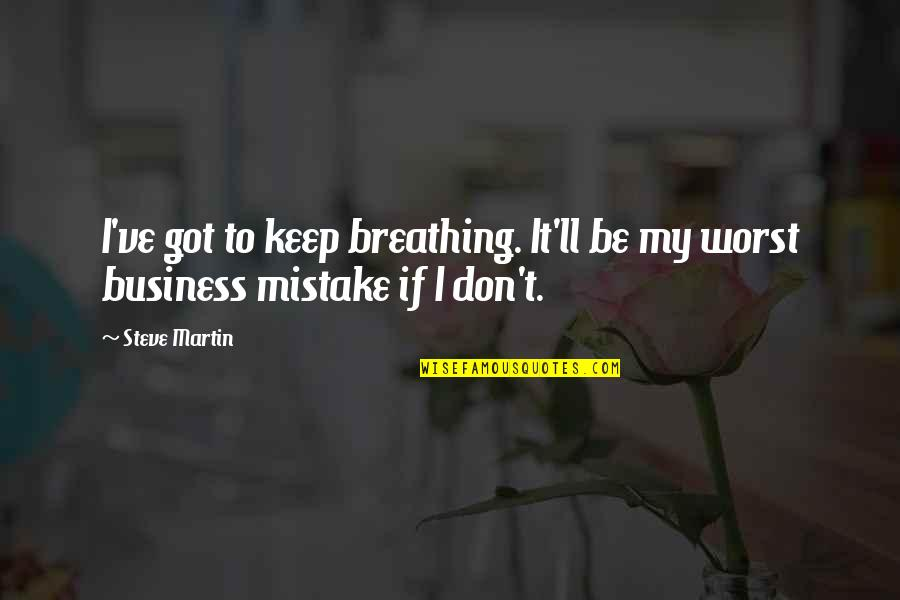 My Worst Mistake Quotes By Steve Martin: I've got to keep breathing. It'll be my