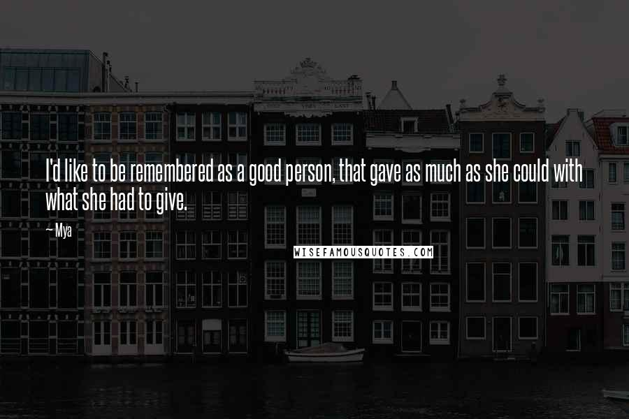Mya quotes: I'd like to be remembered as a good person, that gave as much as she could with what she had to give.