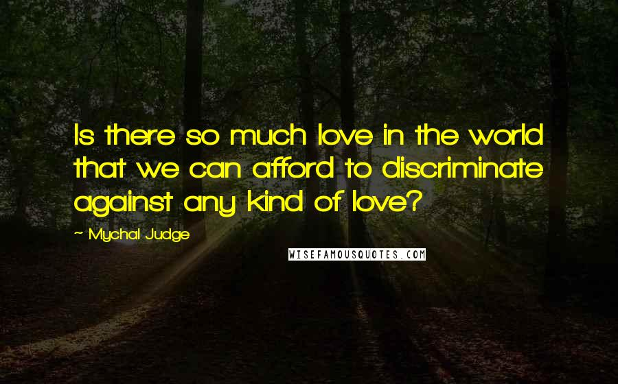 Mychal Judge quotes: Is there so much love in the world that we can afford to discriminate against any kind of love?