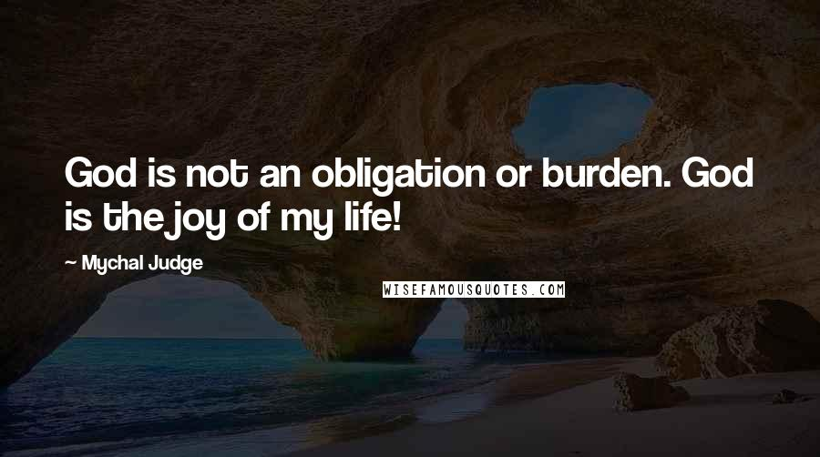 Mychal Judge quotes: God is not an obligation or burden. God is the joy of my life!