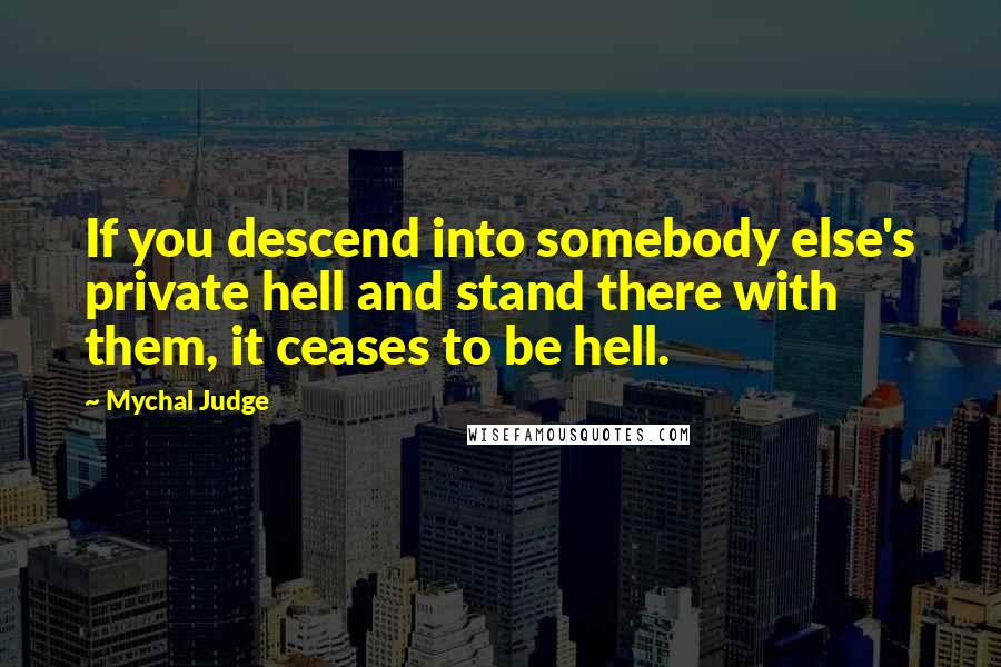 Mychal Judge quotes: If you descend into somebody else's private hell and stand there with them, it ceases to be hell.