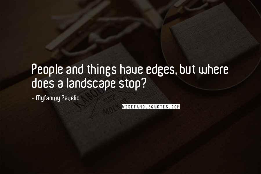 Myfanwy Pavelic quotes: People and things have edges, but where does a landscape stop?