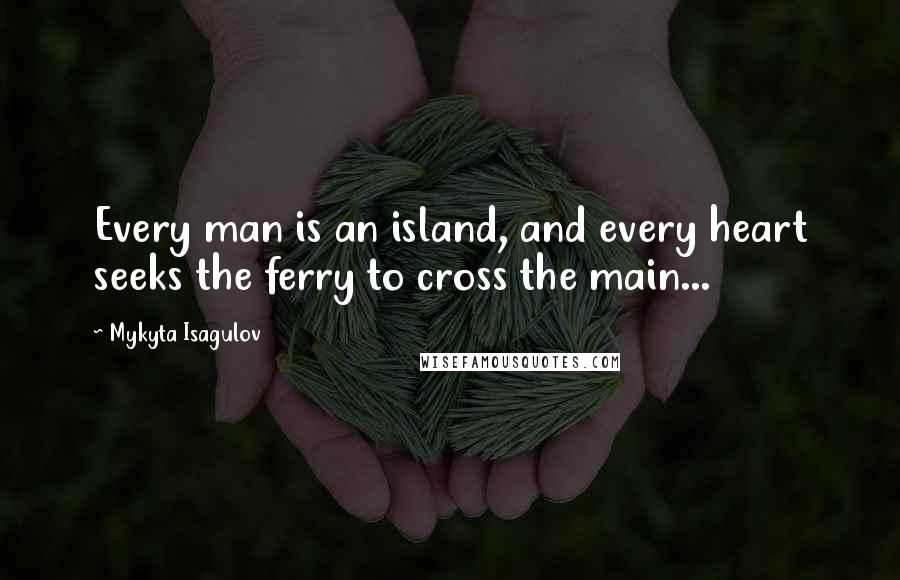 Mykyta Isagulov quotes: Every man is an island, and every heart seeks the ferry to cross the main...