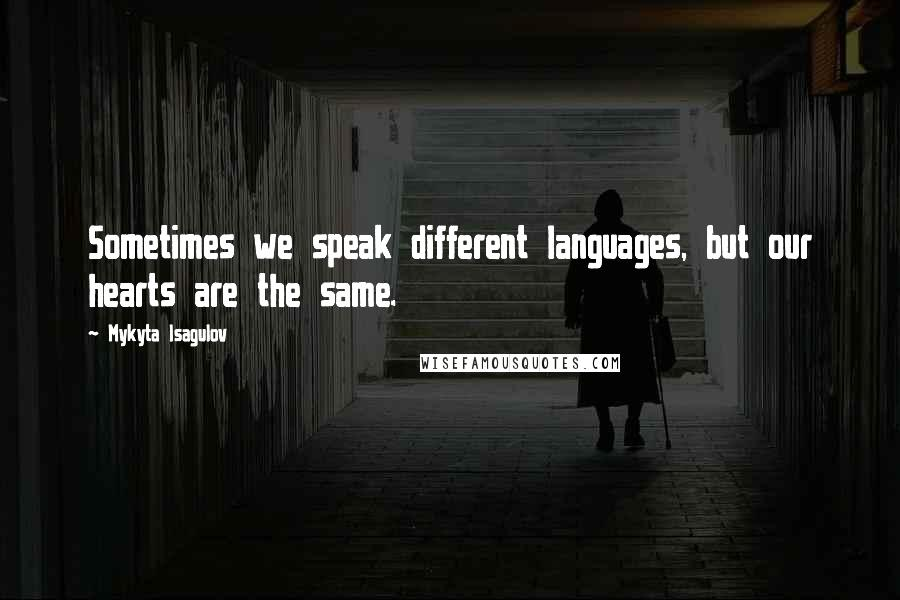 Mykyta Isagulov quotes: Sometimes we speak different languages, but our hearts are the same.