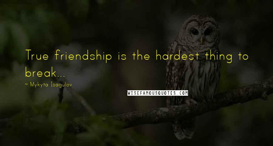 Mykyta Isagulov quotes: True friendship is the hardest thing to break...