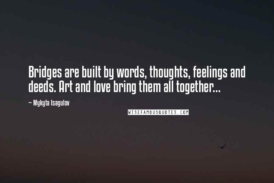 Mykyta Isagulov quotes: Bridges are built by words, thoughts, feelings and deeds. Art and love bring them all together...
