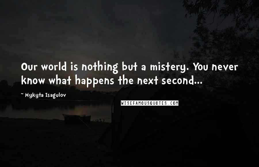 Mykyta Isagulov quotes: Our world is nothing but a mistery. You never know what happens the next second...