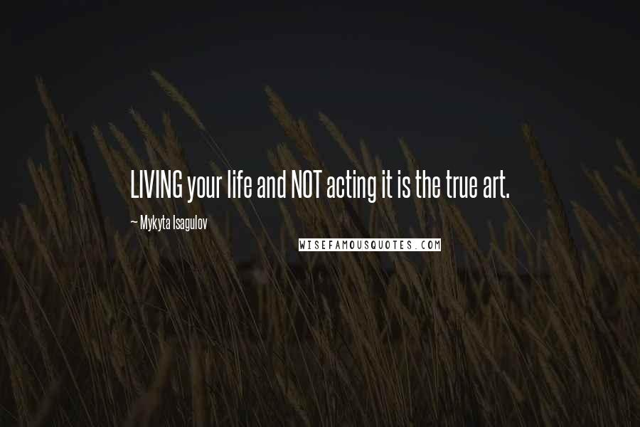 Mykyta Isagulov quotes: LIVING your life and NOT acting it is the true art.