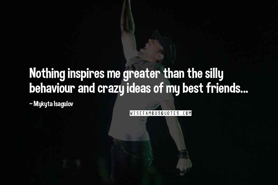 Mykyta Isagulov quotes: Nothing inspires me greater than the silly behaviour and crazy ideas of my best friends...
