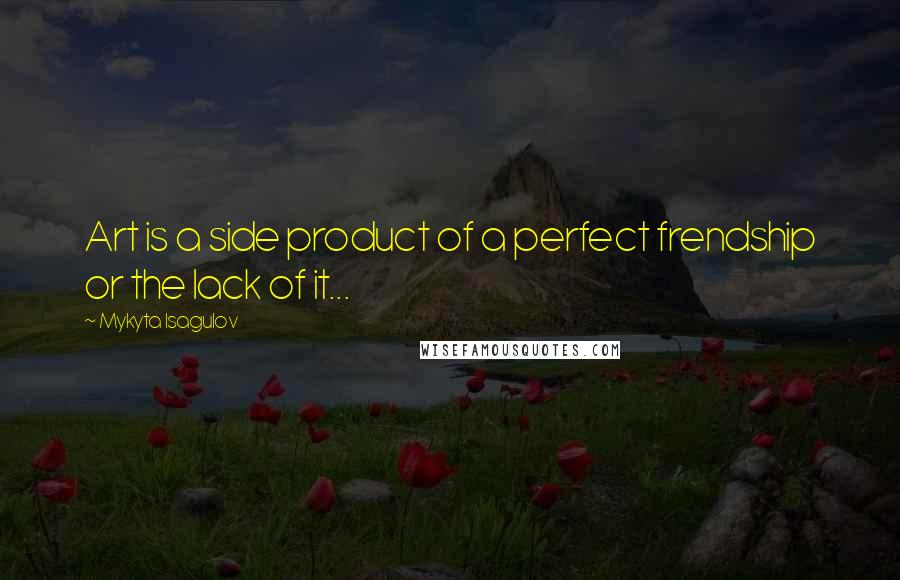 Mykyta Isagulov quotes: Art is a side product of a perfect frendship or the lack of it...