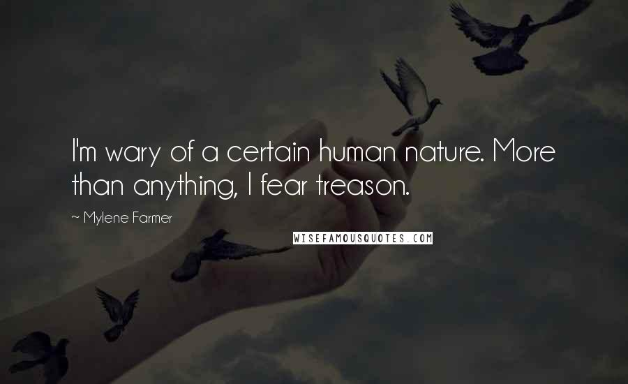 Mylene Farmer quotes: I'm wary of a certain human nature. More than anything, I fear treason.