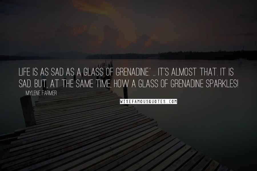 Mylene Farmer quotes: Life is as sad as a glass of grenadine.' ... It's almost that. It is sad. But, at the same time, how a glass of grenadine sparkles!