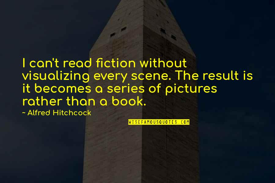 Myopically Quotes By Alfred Hitchcock: I can't read fiction without visualizing every scene.