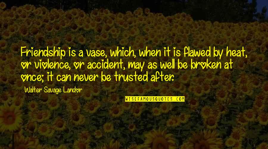 Myopically Quotes By Walter Savage Landor: Friendship is a vase, which, when it is