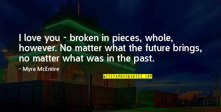 Myra Mcentire Quotes By Myra McEntire: I love you - broken in pieces, whole,