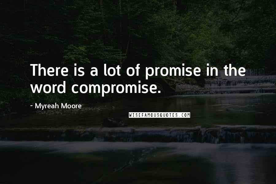 Myreah Moore quotes: There is a lot of promise in the word compromise.