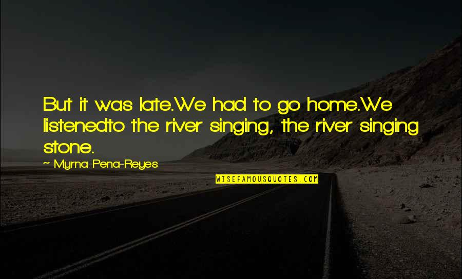 Myrna Quotes By Myrna Pena-Reyes: But it was late.We had to go home.We