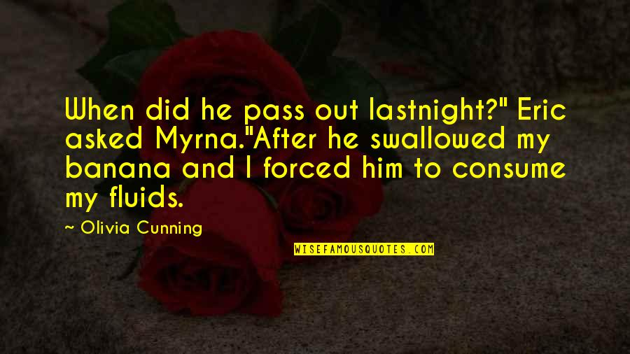 """Myrna Quotes By Olivia Cunning: When did he pass out lastnight?"""" Eric asked"""
