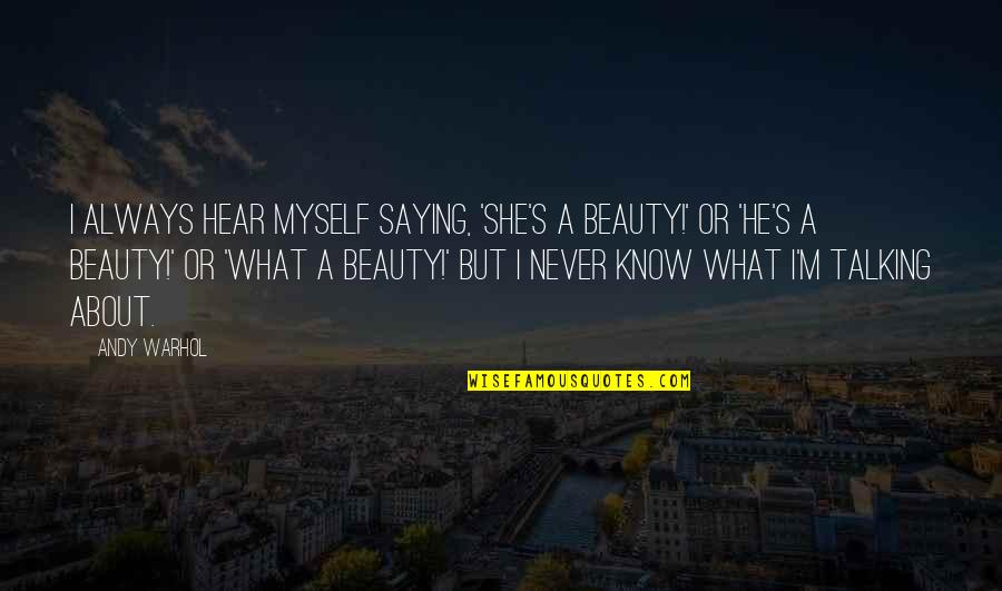 Myself Beauty Quotes By Andy Warhol: I always hear myself saying, 'She's a beauty!'