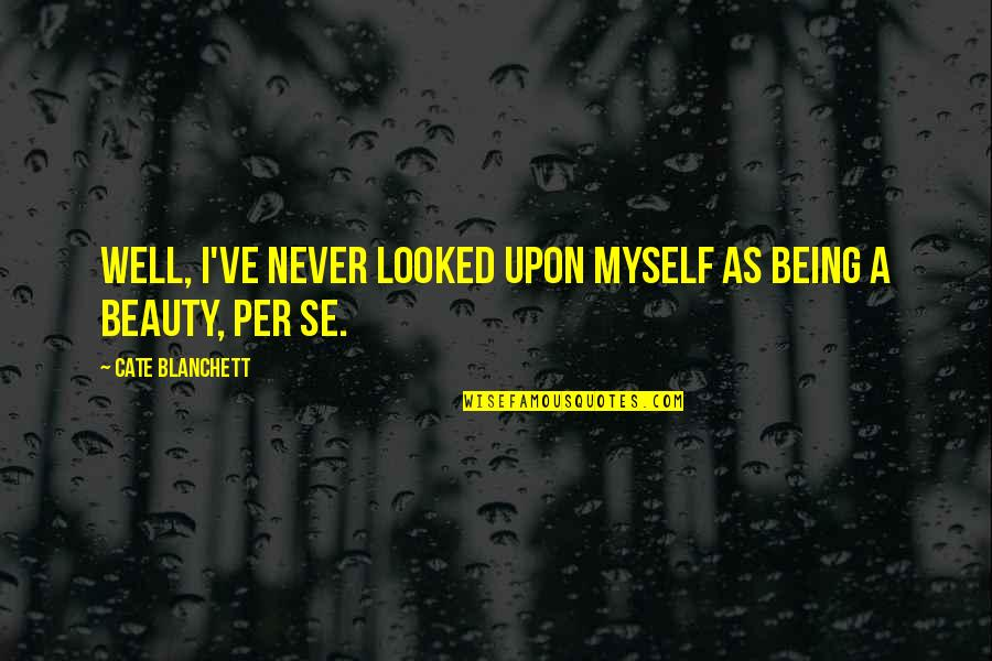 Myself Beauty Quotes By Cate Blanchett: Well, I've never looked upon myself as being