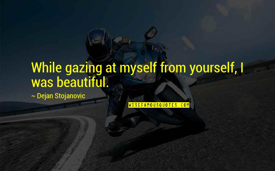 Myself Beauty Quotes By Dejan Stojanovic: While gazing at myself from yourself, I was