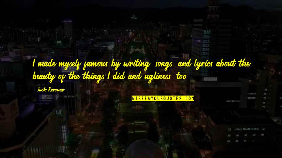 Myself Beauty Quotes By Jack Kerouac: I made myself famous by writing 'songs' and