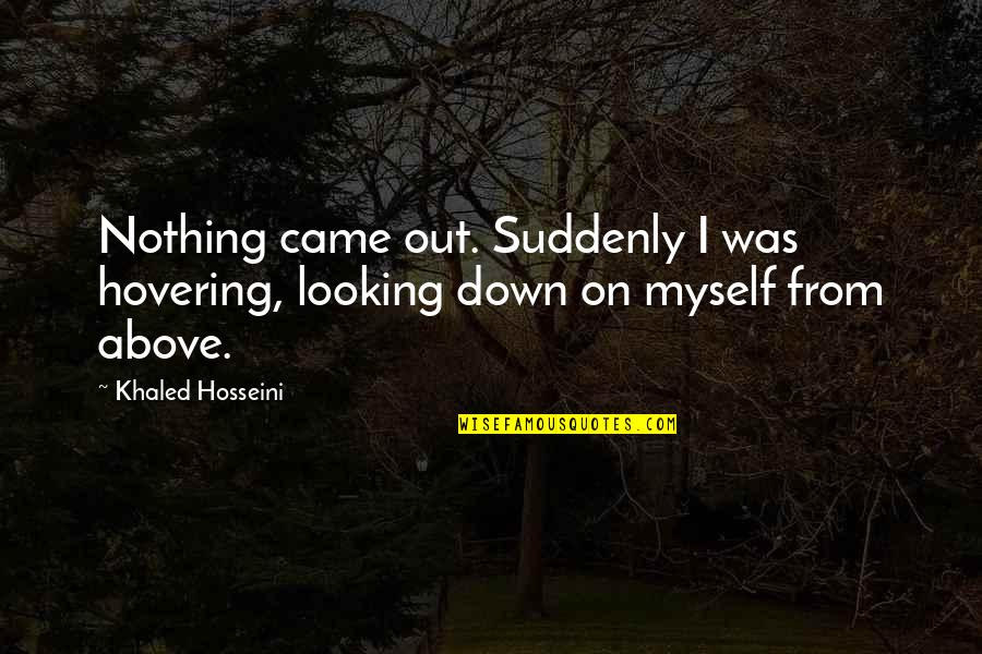 Myself Beauty Quotes By Khaled Hosseini: Nothing came out. Suddenly I was hovering, looking