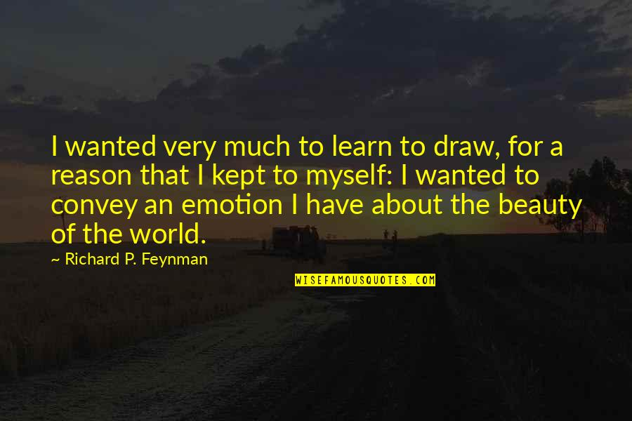 Myself Beauty Quotes By Richard P. Feynman: I wanted very much to learn to draw,
