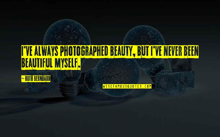 Myself Beauty Quotes By Ruth Bernhard: I've always photographed beauty, but I've never been