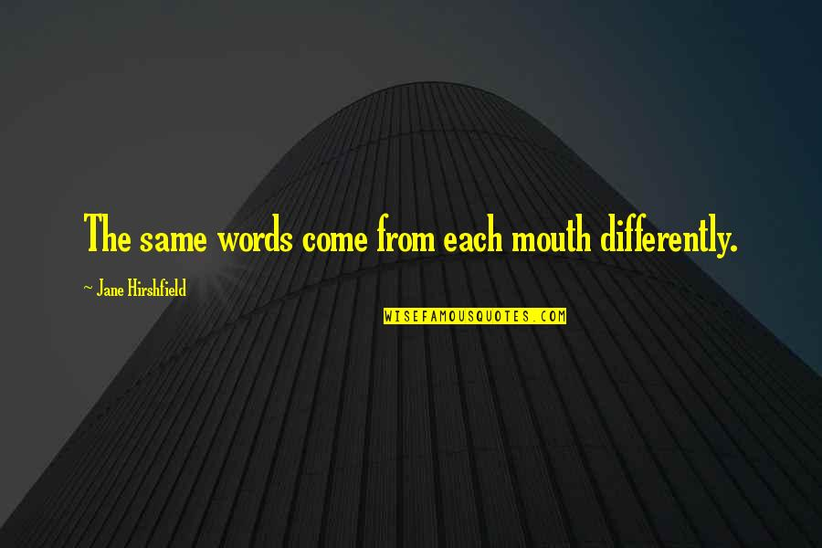 Mysterioso Quotes By Jane Hirshfield: The same words come from each mouth differently.