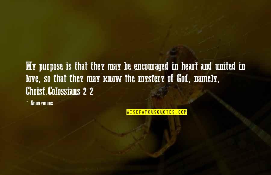 Mystery Of God Bible Quotes By Anonymous: My purpose is that they may be encouraged