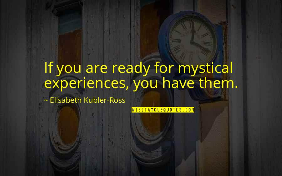 Mystical Experiences Quotes By Elisabeth Kubler-Ross: If you are ready for mystical experiences, you