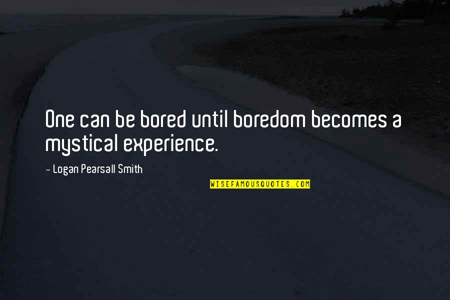 Mystical Experiences Quotes By Logan Pearsall Smith: One can be bored until boredom becomes a
