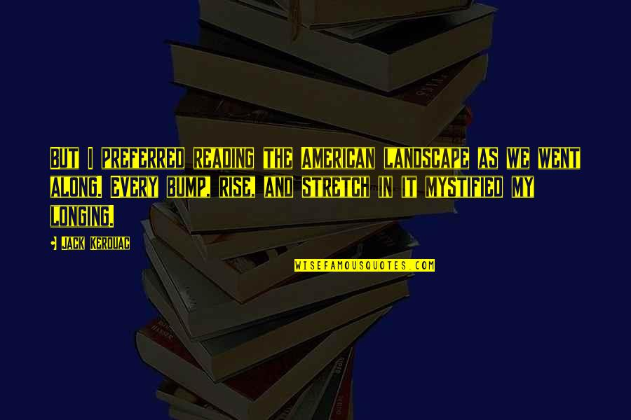 Mystified Quotes By Jack Kerouac: But I preferred reading the American landscape as