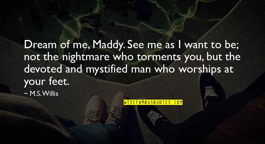 Mystified Quotes By M.S. Willis: Dream of me, Maddy. See me as I