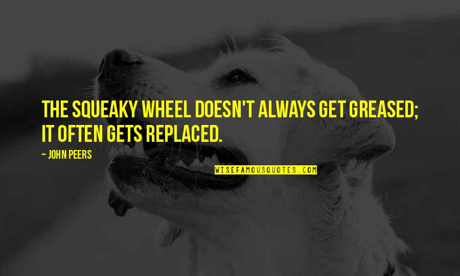 Myvery Quotes By John Peers: The squeaky wheel doesn't always get greased; it