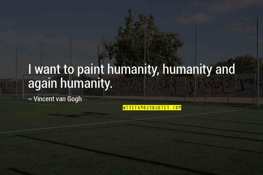 Myvery Quotes By Vincent Van Gogh: I want to paint humanity, humanity and again