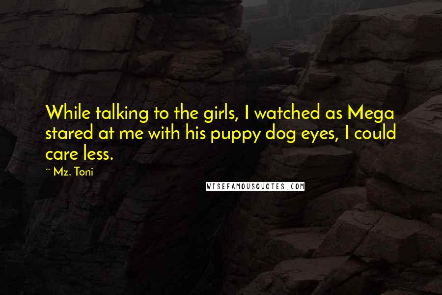 Mz. Toni quotes: While talking to the girls, I watched as Mega stared at me with his puppy dog eyes, I could care less.