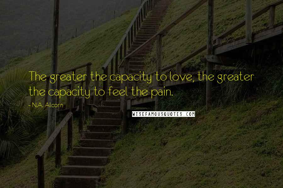 N.A. Alcorn quotes: The greater the capacity to love, the greater the capacity to feel the pain.
