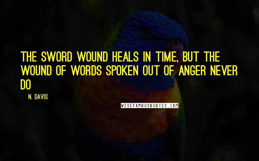 N. Davis quotes: The sword wound heals in time, but the wound of words spoken out of anger never do