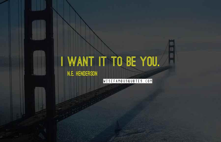 N.E. Henderson quotes: I want it to be you.